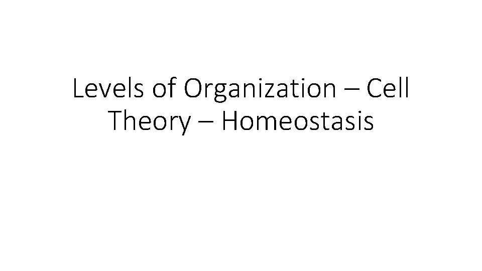 Levels of Organization – Cell Theory – Homeostasis