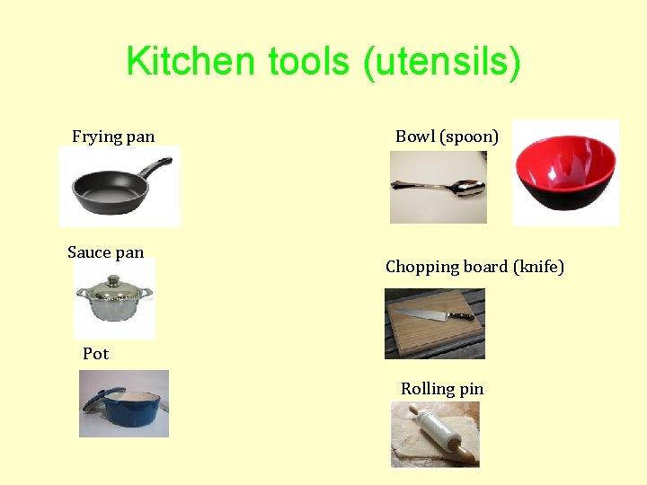 Kitchen tools (utensils) Frying pan Sauce pan Bowl (spoon) Chopping board (knife) Pot Rolling