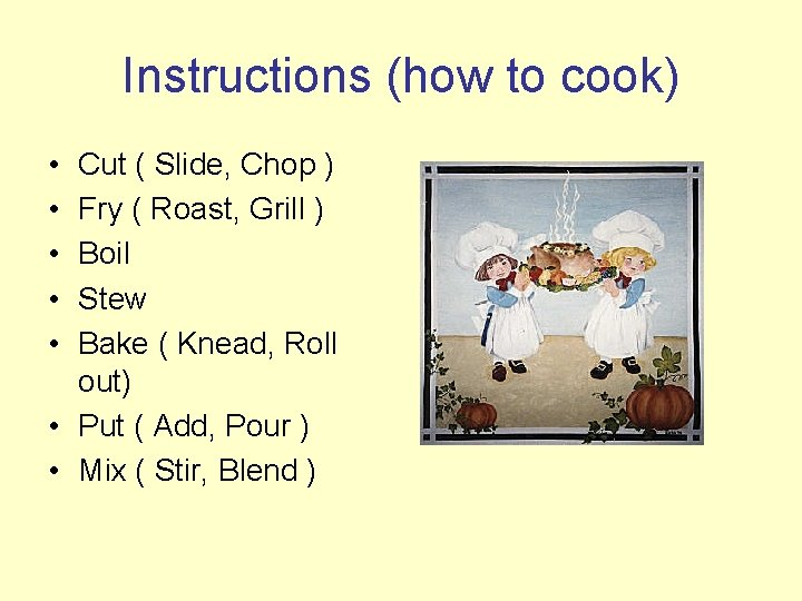 Instructions (how to cook) • • • Cut ( Slide, Chop ) Fry (