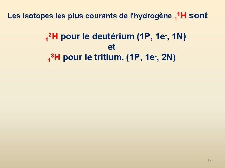 Les isotopes les plus courants de l'hydrogène 11 H sont 2 H pour le