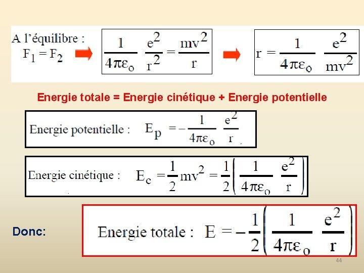 Energie totale = Energie cinétique + Energie potentielle Donc: 44
