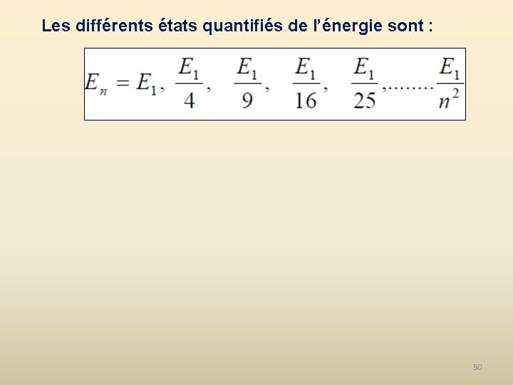 Les différents états quantifiés de l'énergie sont : 50