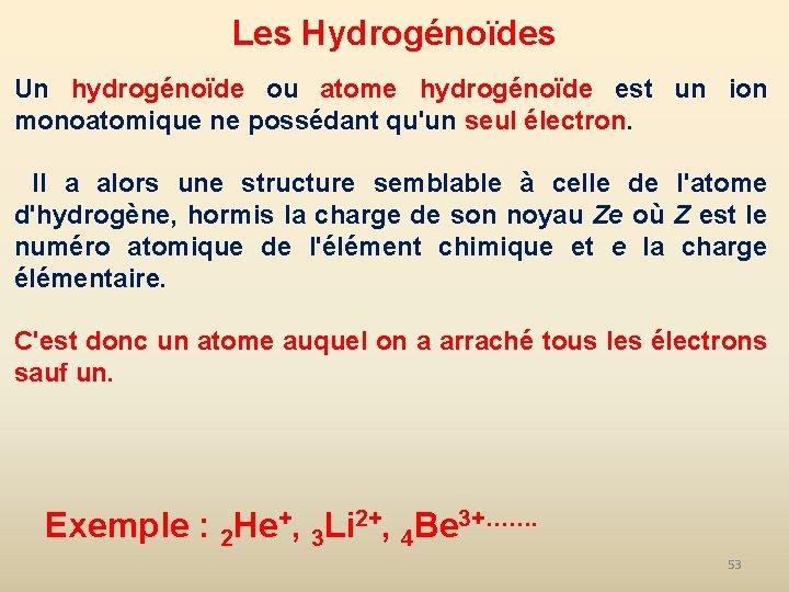 Les Hydrogénoïdes Un hydrogénoïde ou atome hydrogénoïde est un ion monoatomique ne possédant qu'un