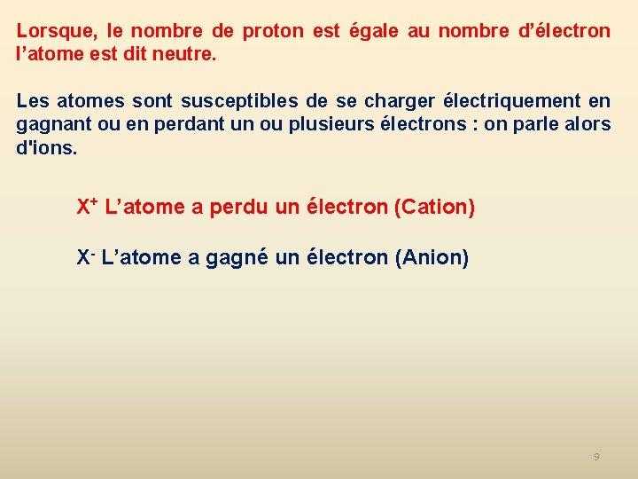 Lorsque, le nombre de proton est égale au nombre d'électron l'atome est dit neutre.