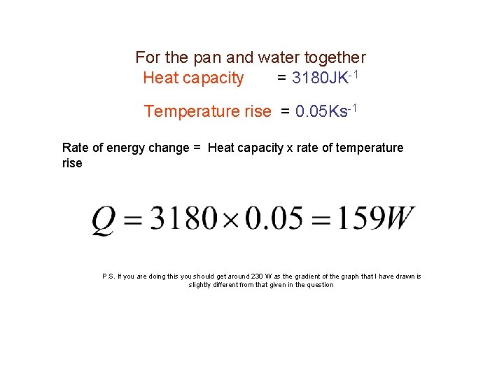 For the pan and water together Heat capacity = 3180 JK-1 Temperature rise =
