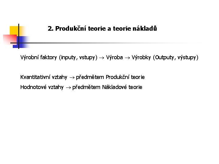 2. Produkční teorie a teorie nákladů Výrobní faktory (inputy, vstupy) Výroba Výrobky (Outputy, výstupy)