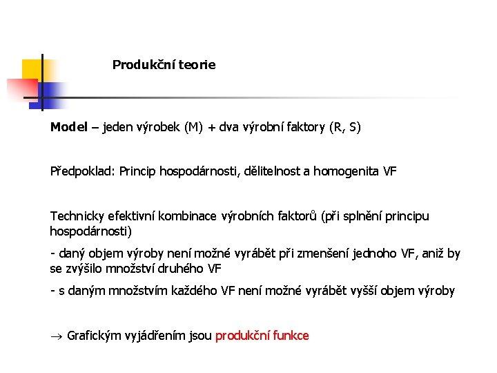 Produkční teorie Model – jeden výrobek (M) + dva výrobní faktory (R, S) Předpoklad: