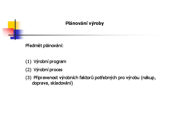 Plánování výroby Předmět plánování: (1) Výrobní program (2) Výrobní proces (3) Připravenost výrobních faktorů