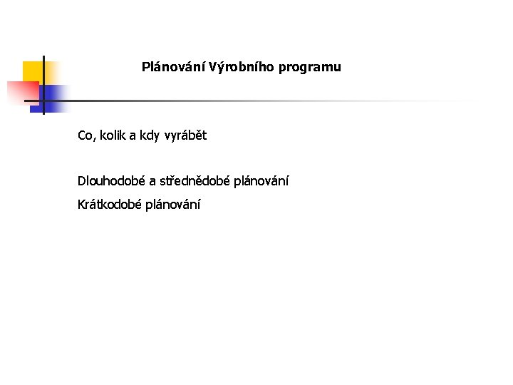 Plánování Výrobního programu Co, kolik a kdy vyrábět Dlouhodobé a střednědobé plánování Krátkodobé plánování
