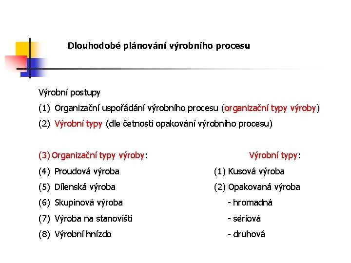 Dlouhodobé plánování výrobního procesu Výrobní postupy (1) Organizační uspořádání výrobního procesu (organizační typy výroby)