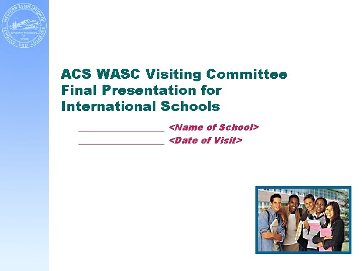 ACS WASC Visiting Committee Final Presentation for International Schools __________ <Name of School> __________