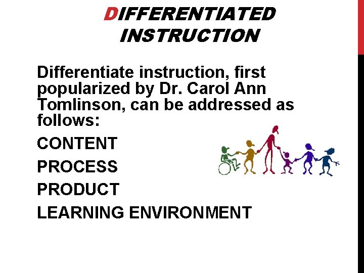 DIFFERENTIATED INSTRUCTION Differentiate instruction, first popularized by Dr. Carol Ann Tomlinson, can be addressed