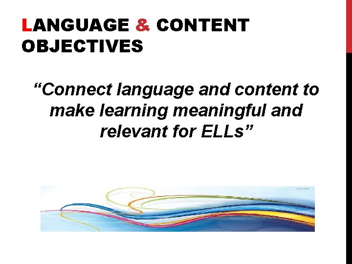 """LANGUAGE & CONTENT OBJECTIVES """"Connect language and content to make learning meaningful and relevant"""
