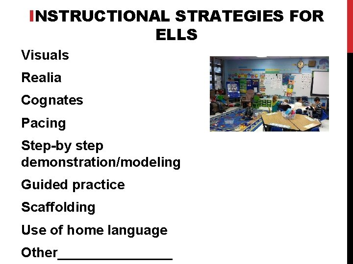INSTRUCTIONAL STRATEGIES FOR ELLS Visuals Realia Cognates Pacing Step-by step demonstration/modeling Guided practice Scaffolding