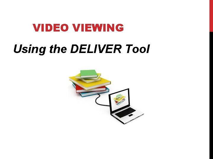 VIDEO VIEWING Using the DELIVER Tool