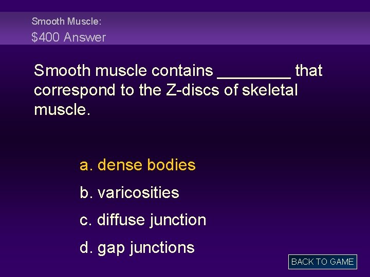 Smooth Muscle: $400 Answer Smooth muscle contains ____ that correspond to the Z-discs of