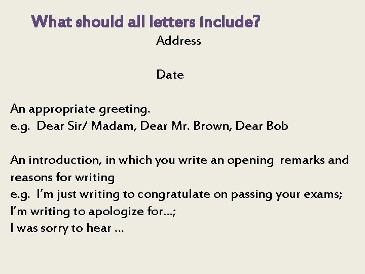What should all letters include? Address Date An appropriate greeting. e. g. Dear Sir/