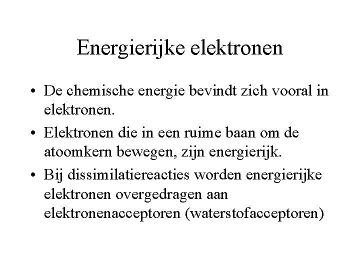 Energierijke elektronen • De chemische energie bevindt zich vooral in elektronen. • Elektronen die