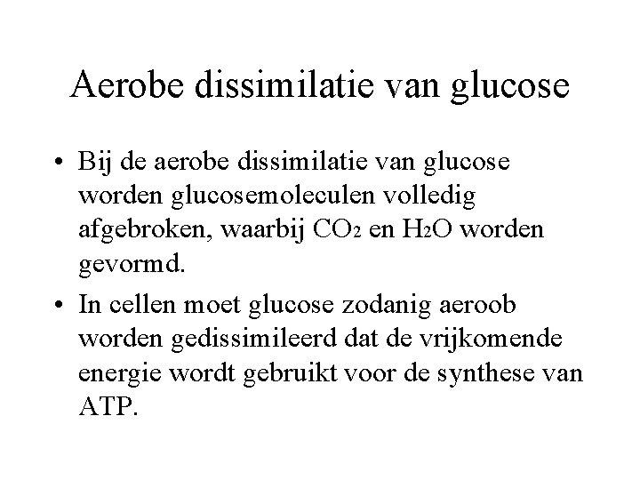 Aerobe dissimilatie van glucose • Bij de aerobe dissimilatie van glucose worden glucosemoleculen volledig