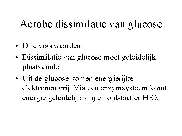 Aerobe dissimilatie van glucose • Drie voorwaarden: • Dissimilatie van glucose moet geleidelijk plaatsvinden.