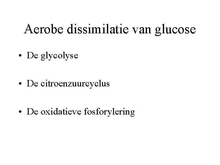Aerobe dissimilatie van glucose • De glycolyse • De citroenzuurcyclus • De oxidatieve fosforylering