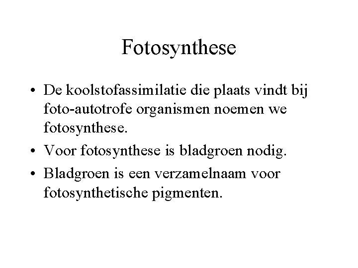 Fotosynthese • De koolstofassimilatie die plaats vindt bij foto-autotrofe organismen noemen we fotosynthese. •