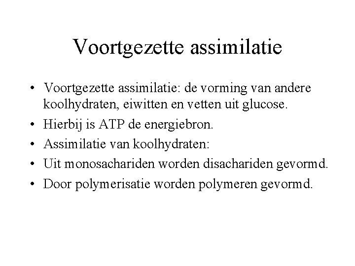 Voortgezette assimilatie • Voortgezette assimilatie: de vorming van andere koolhydraten, eiwitten en vetten uit