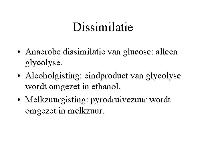 Dissimilatie • Anaerobe dissimilatie van glucose: alleen glycolyse. • Alcoholgisting: eindproduct van glycolyse wordt