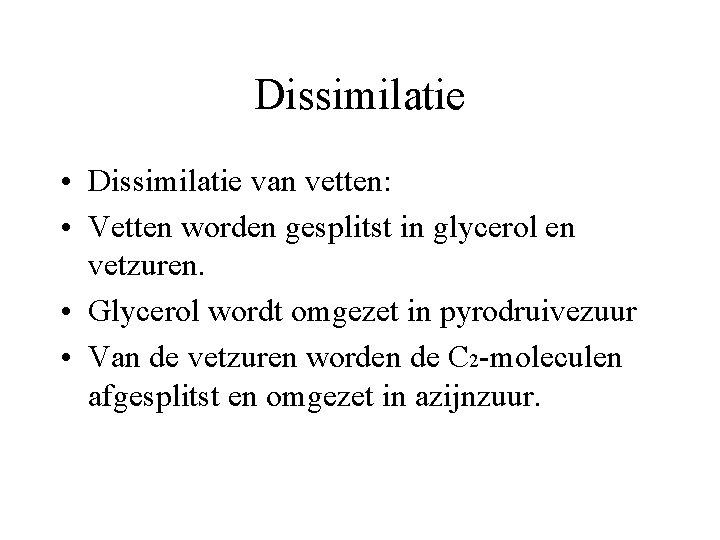 Dissimilatie • Dissimilatie van vetten: • Vetten worden gesplitst in glycerol en vetzuren. •
