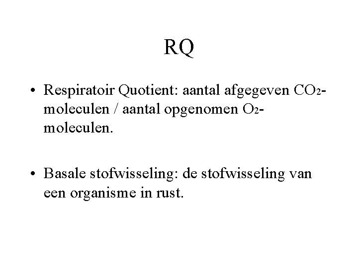 RQ • Respiratoir Quotient: aantal afgegeven CO 2 moleculen / aantal opgenomen O 2