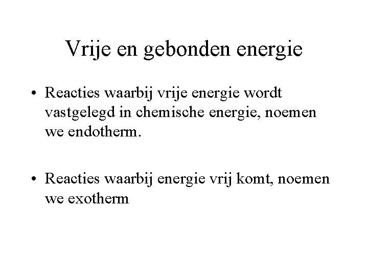 Vrije en gebonden energie • Reacties waarbij vrije energie wordt vastgelegd in chemische energie,