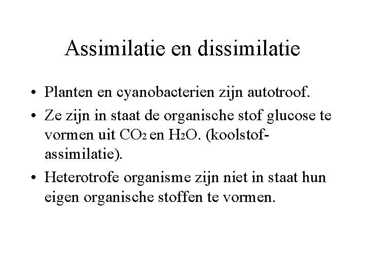 Assimilatie en dissimilatie • Planten en cyanobacterien zijn autotroof. • Ze zijn in staat