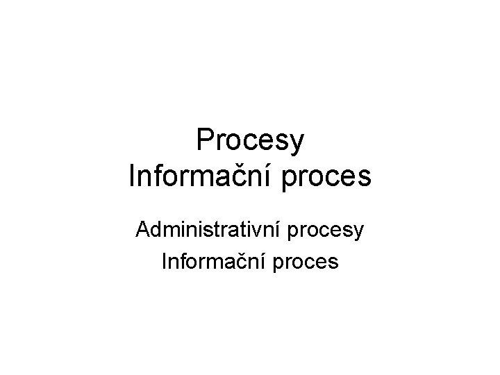 Procesy Informační proces Administrativní procesy Informační proces