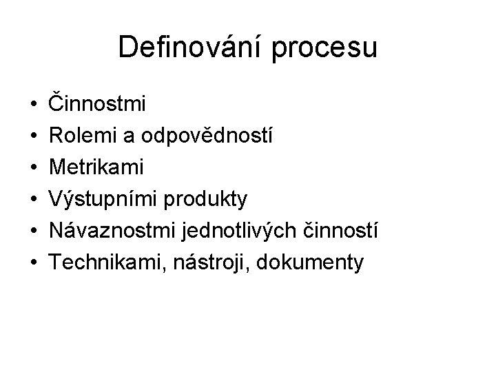 Definování procesu • • • Činnostmi Rolemi a odpovědností Metrikami Výstupními produkty Návaznostmi jednotlivých