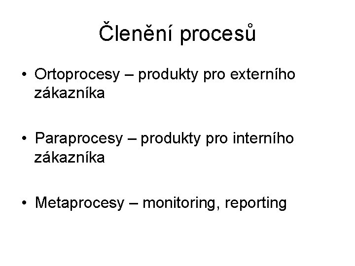 Členění procesů • Ortoprocesy – produkty pro externího zákazníka • Paraprocesy – produkty pro