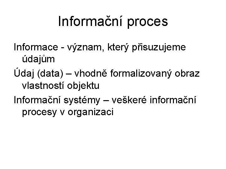 Informační proces Informace - význam, který přisuzujeme údajům Údaj (data) – vhodně formalizovaný obraz