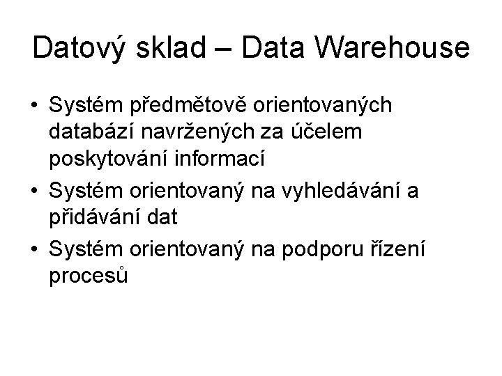 Datový sklad – Data Warehouse • Systém předmětově orientovaných databází navržených za účelem poskytování