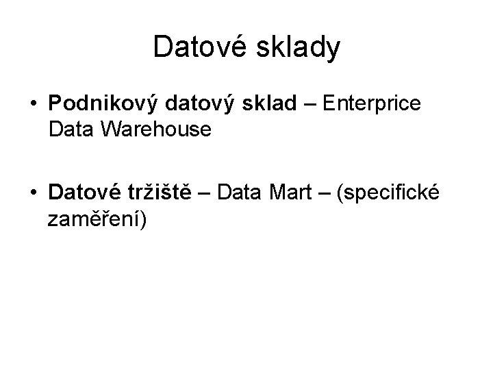 Datové sklady • Podnikový datový sklad – Enterprice Data Warehouse • Datové tržiště –