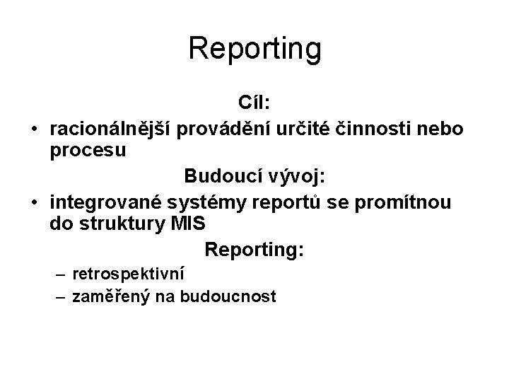 Reporting Cíl: • racionálnější provádění určité činnosti nebo procesu Budoucí vývoj: • integrované systémy