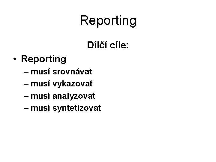 Reporting Dílčí cíle: • Reporting – musí srovnávat – musí vykazovat – musí analyzovat