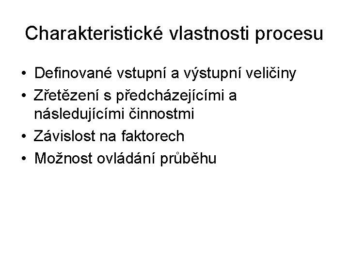 Charakteristické vlastnosti procesu • Definované vstupní a výstupní veličiny • Zřetězení s předcházejícími a