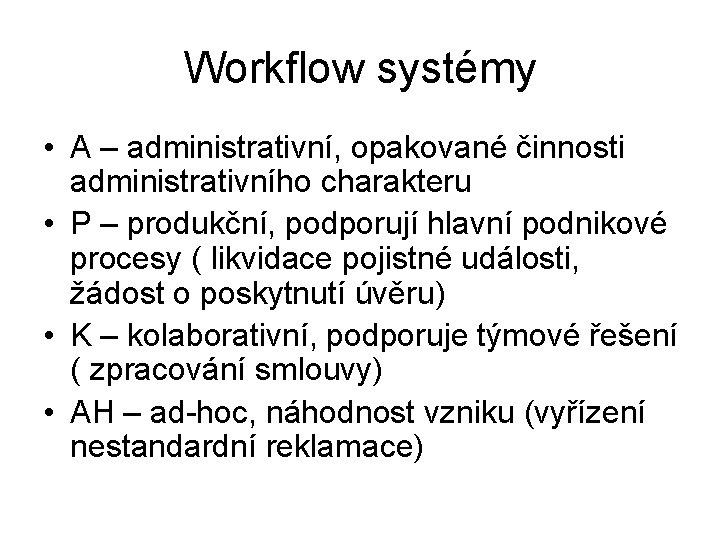 Workflow systémy • A – administrativní, opakované činnosti administrativního charakteru • P – produkční,