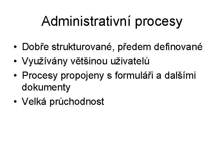 Administrativní procesy • Dobře strukturované, předem definované • Využívány většinou uživatelů • Procesy propojeny