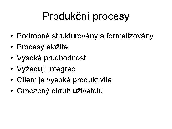 Produkční procesy • • • Podrobně strukturovány a formalizovány Procesy složité Vysoká průchodnost Vyžadují