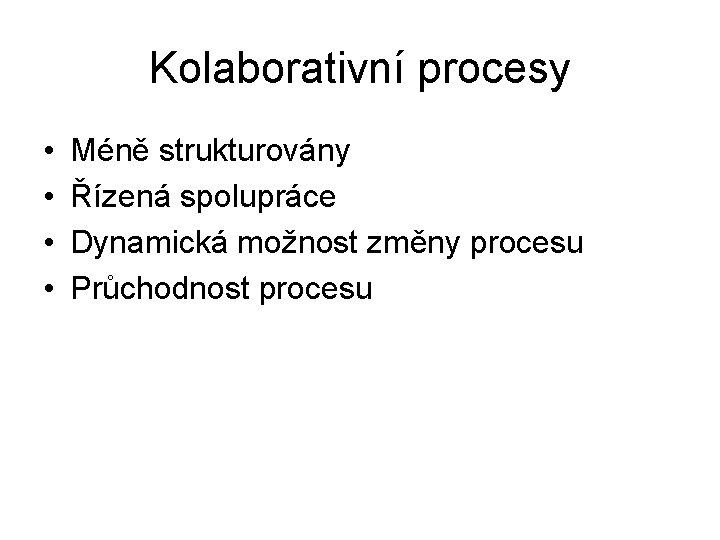 Kolaborativní procesy • • Méně strukturovány Řízená spolupráce Dynamická možnost změny procesu Průchodnost procesu