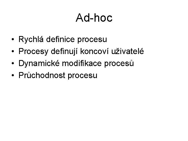 Ad-hoc • • Rychlá definice procesu Procesy definují koncoví uživatelé Dynamické modifikace procesů Průchodnost