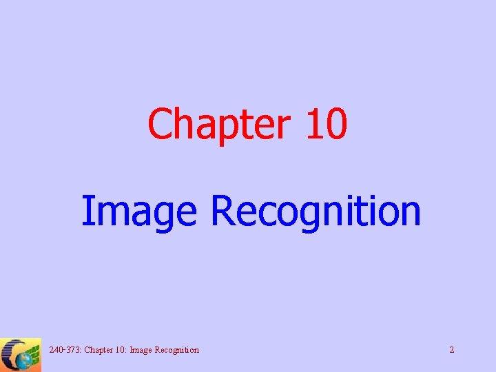 Chapter 10 Image Recognition 240 -373: Chapter 10: Image Recognition 2