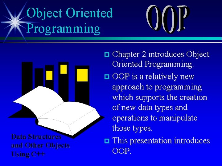 Object Oriented Programming Chapter 2 introduces Object Oriented Programming. OOP is a relatively new