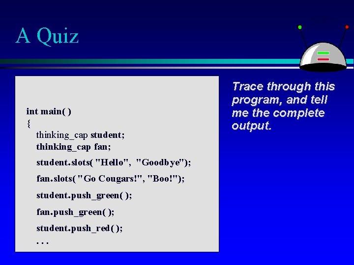 "A Quiz int main( ) { thinking_cap student; thinking_cap fan; student. slots( ""Hello"", ""Goodbye"");"