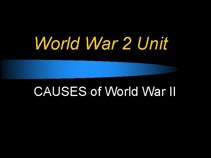 World War 2 Unit CAUSES of World War II